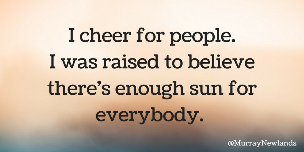 I cheer for people. I was raised to believe there's enough sun for eve...