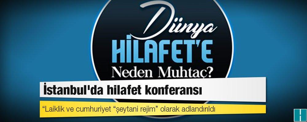 "İstanbul'da hilafet konferansı  Laiklik ve cumhuriyet ""şeytani rejim""..."
