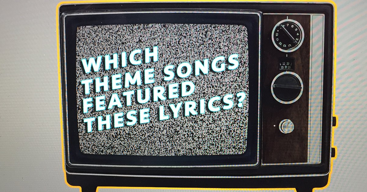 Can you name the theme song that featured these lyrics? Take the quiz...