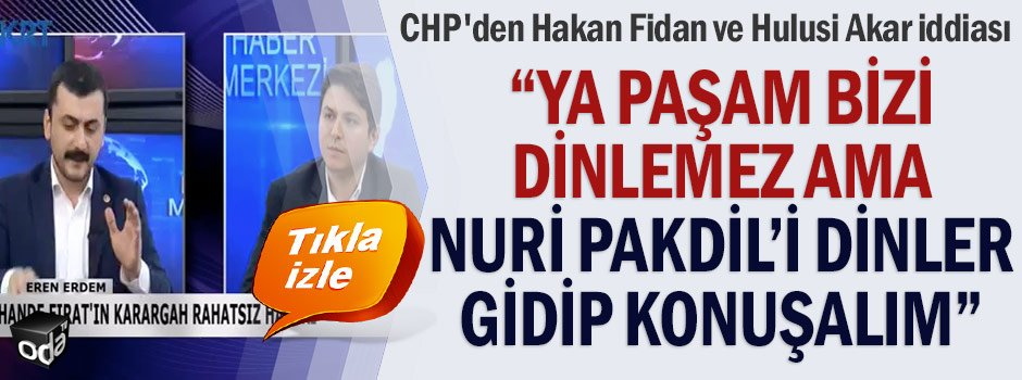 'Ya paşam bizi dinlemez ama Nuri Pakdil'i dinler, gidip konuşalım'......