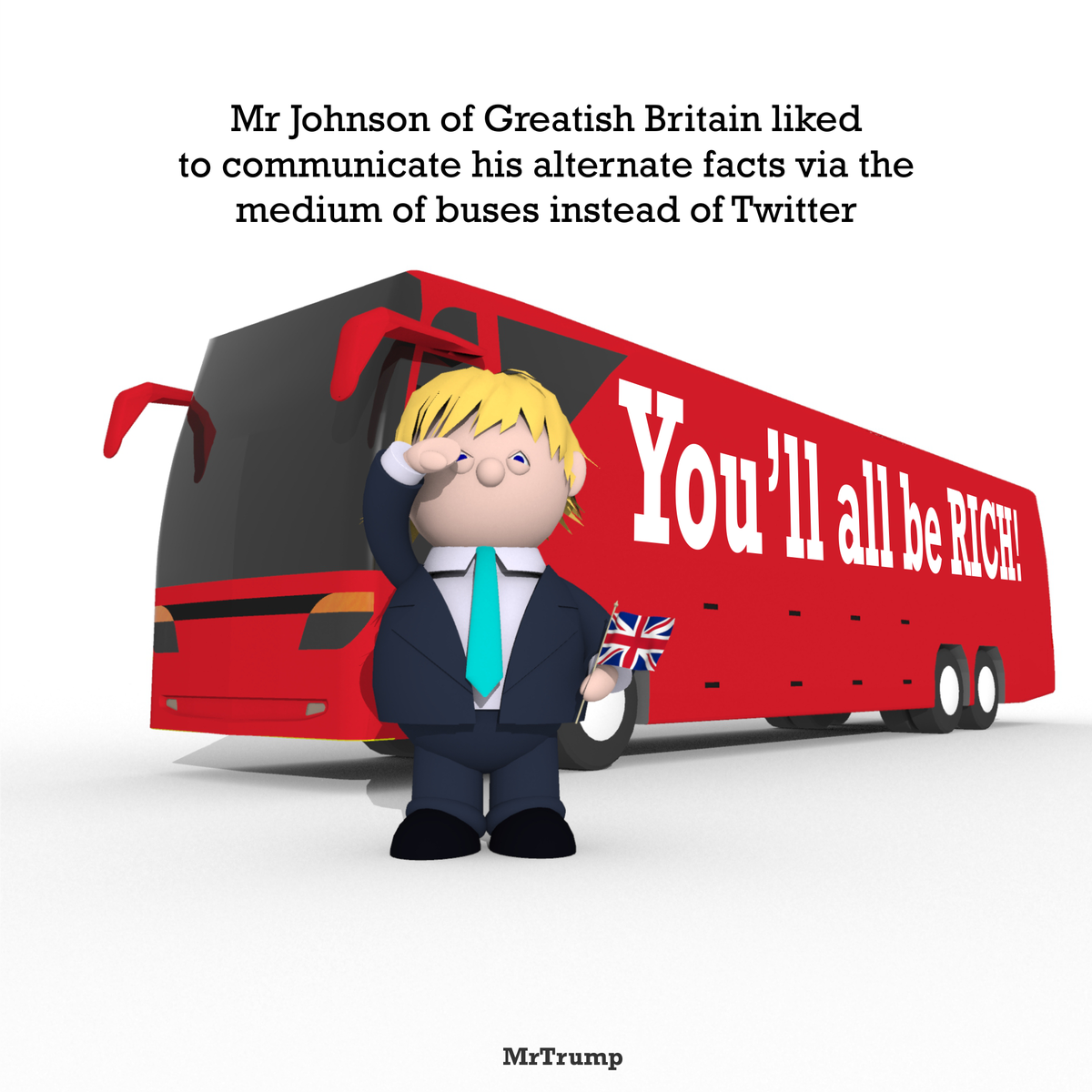 Mr Johnson of Greatish Britain liked to communicate his #AlternateFacts via the medium of buses instead of Twitter
