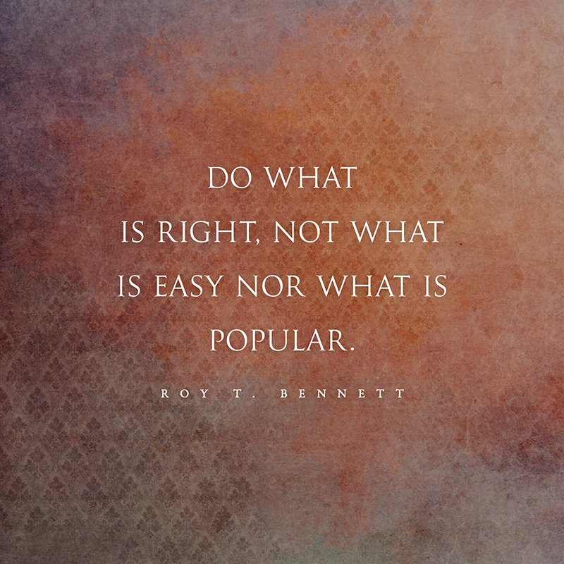 Do what is right, not what is easy nor what is popular. Roy T. Bennett...