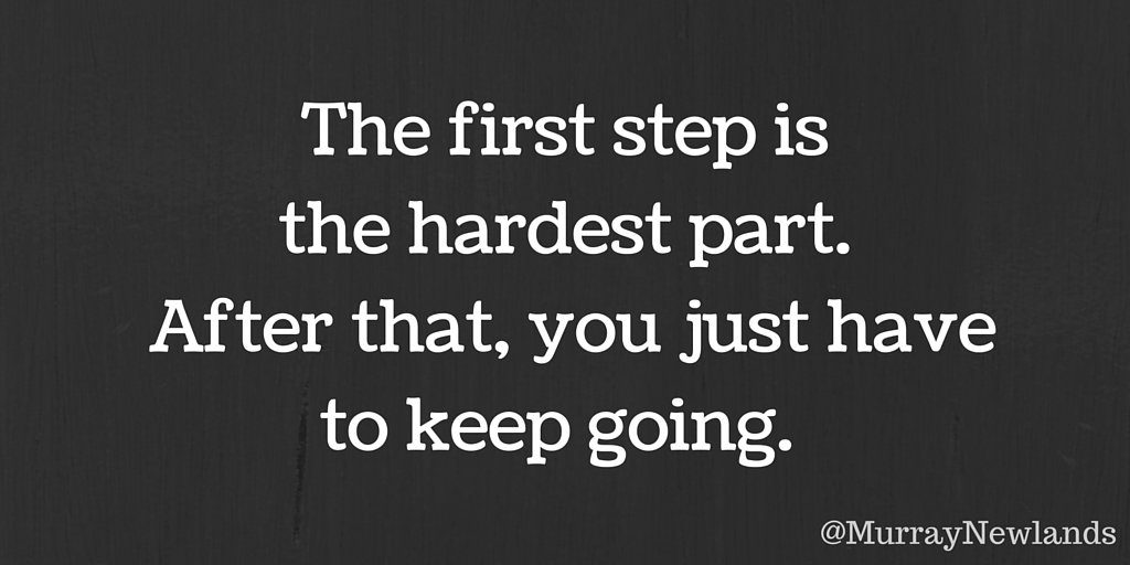 The first step is the hardest part. After that you just have to keep g...