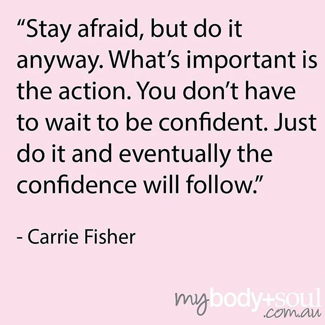 'Stay afraid, but do it anyway. Just do it, and the confidence will fo...