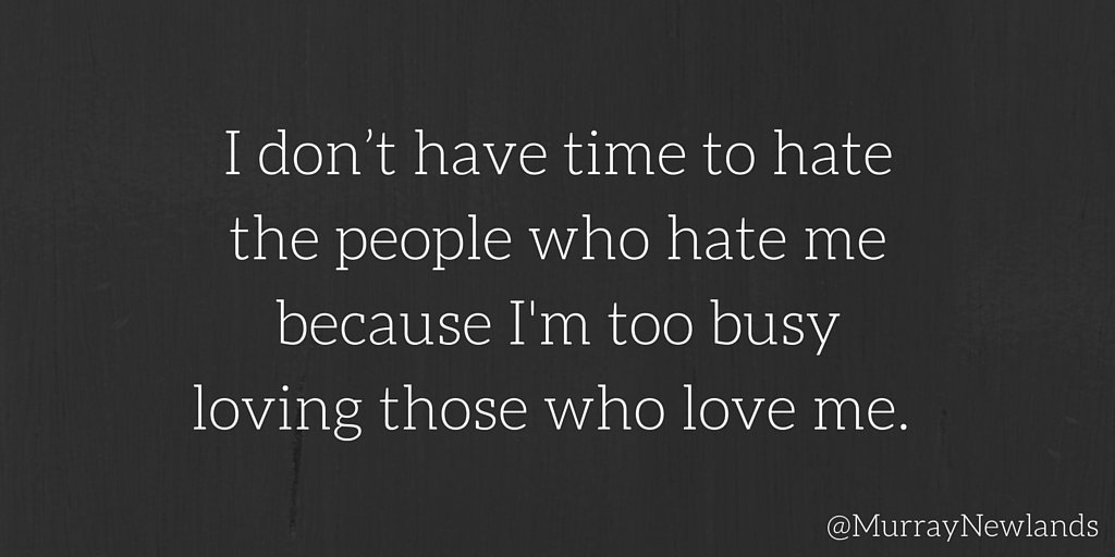I don't have time to hate the people who hate me, because I'm too busy...