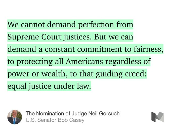 """…We cannot demand perfection from Supreme Court justices. But we can demand a constant commitment to fairness, to protecting all Americans regardless of power or wealth, to that guiding creed: equal justice under law.…"" from ""The Nomination of Judge Neil Gorsuch"" by U.S. Senator Bob Casey."