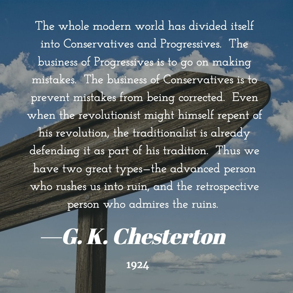 G.K. Chesterton: The whole modern world has divided itself into Conservatives and Progressives. The business of Progressives is to go on making mistakes. The business of Conservatives is to prevent mistakes from being corrected. Even when the revolutionist might himself repent of his revolution, the traditionalist is already defending it as part of his tradition. Thus we have two great types – the advanced person who rushes us into ruin, and the retrospective person who admires the ruins.