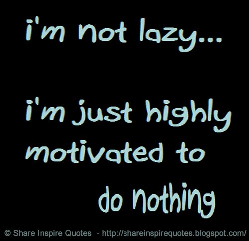 Share Inspire Quotes On Twitter Im Not Lazy Im Just Highly Motivated Not To Do Anything Https T Co Hwmsdjogt Funny Quotes Mondaymotivation