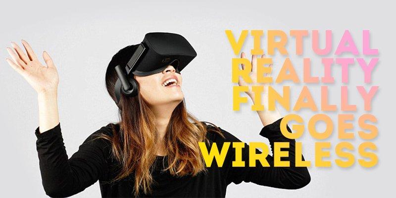 Virtual Reality Finally Goes Wireless
