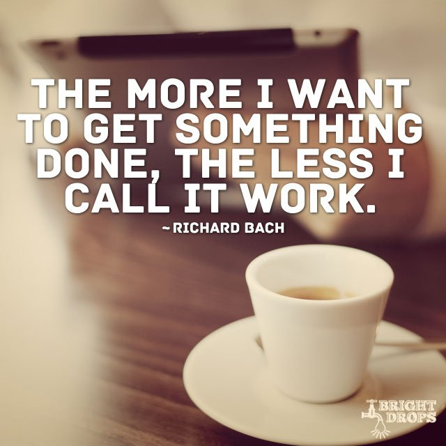 The more I want to get something done, the less I call it work. #quote...