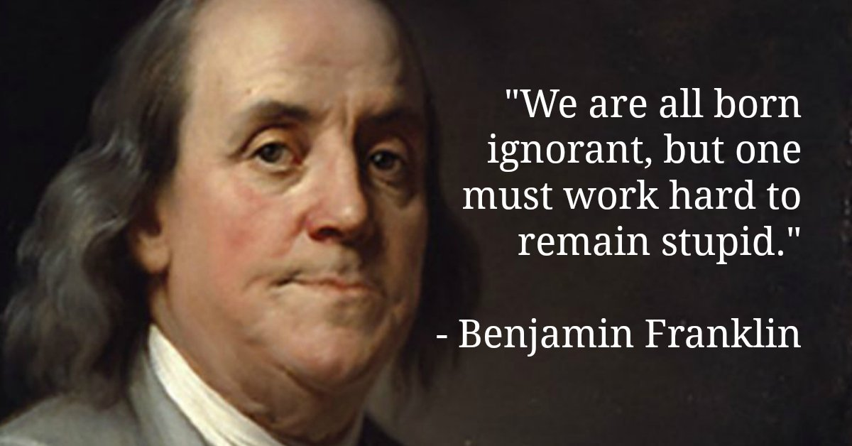 "Image result for ""We are all born ignorant, but one must work hard to remain stupid"" ... Benjamin Franklin"