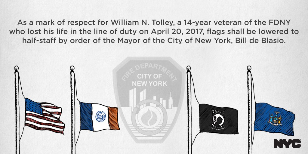 As a mark of respect for William Tolley, a 14-year veteran of the FDNY who lost his life in the line of duty on April 20, 2017, flags shall be lowered to half-staff, effective immediately, by order of the Mayor of the City of New York, Bill de Blasio.