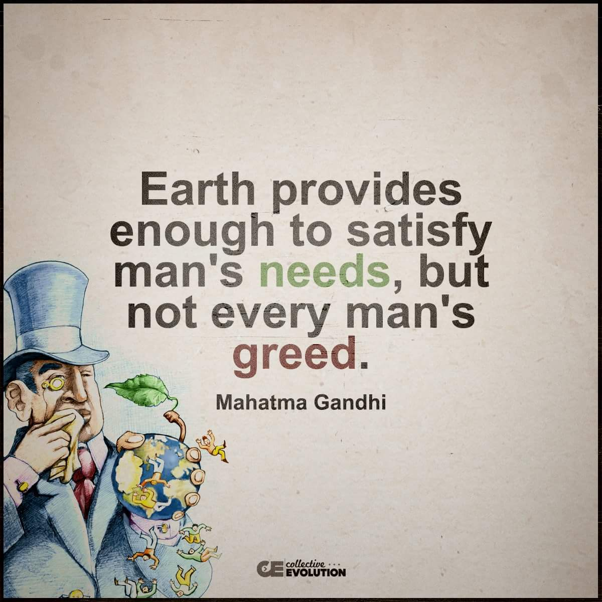 "earth has enough for every man s needs but not every man s greed Earth provides enough for every man's need but not every man's greed"" (or ""earth provides enough for everyone's need but not everyone's greed) has been frequently credited to mahatma gandhi (1869-1958) since at least 1959, but it's not."