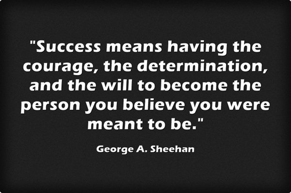 Success means having the courage, the determination, and the will... ~ George A. Sheehan #leadership #quote