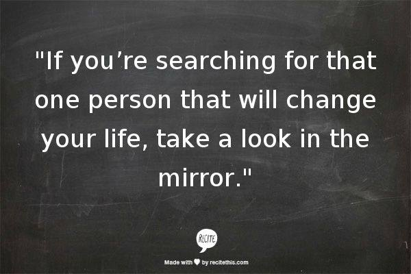 If you are searching for that one person who will change your life  ......... Look in the mirror http://t.co/b3yJrOJebm