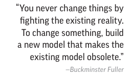 """""""You never change things by fighting existing reality ...build a new model that makes existing model obsolete"""" http://t.co/iCaSYgmtrI"""
