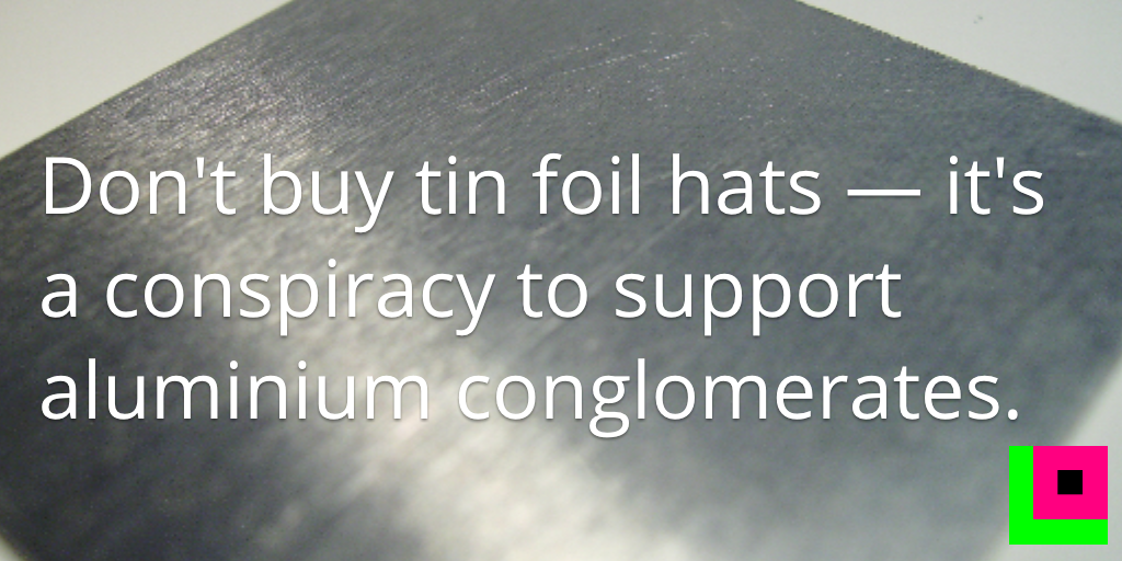 Don't buy tin foil hats — it's a conspiracy to support aluminium conglomerates. http://t.co/bIZF1DB8u3