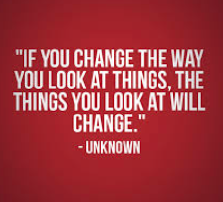 If you change the way you look at things, things you look at will chan...