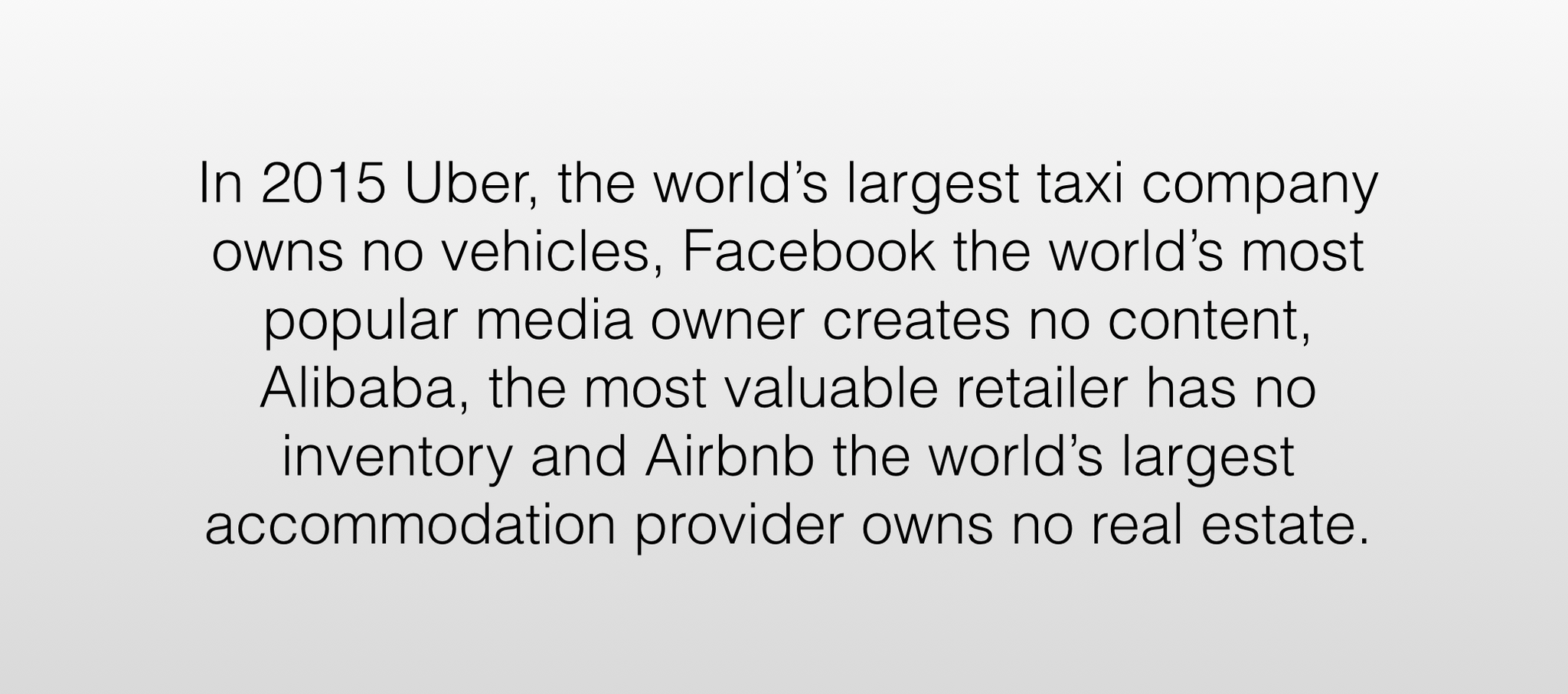 That viral post that everybody was sharing saying that Facebook has the most content and writes none. Airbnb has no hotels and Uber has no vehicles