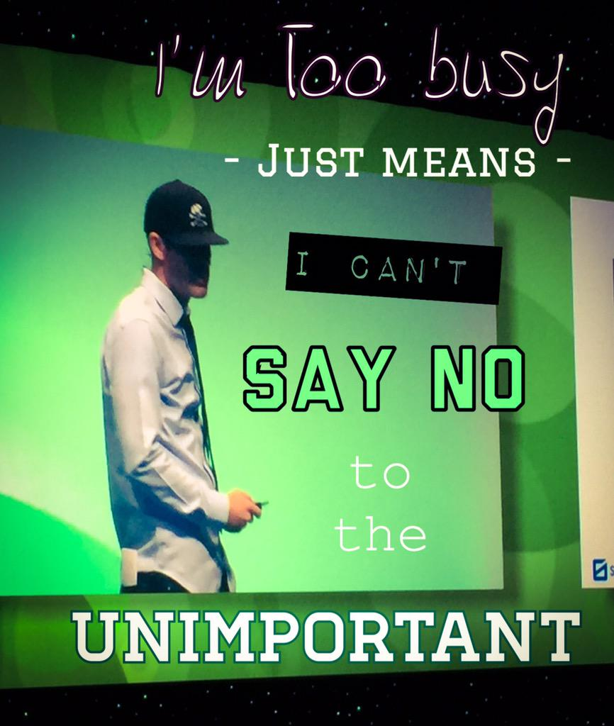 """I'm too busy"" just means ""I can't say NO to the unimportant"". @bradmartineau   #icon15 http://t.co/0481Km9WTx"