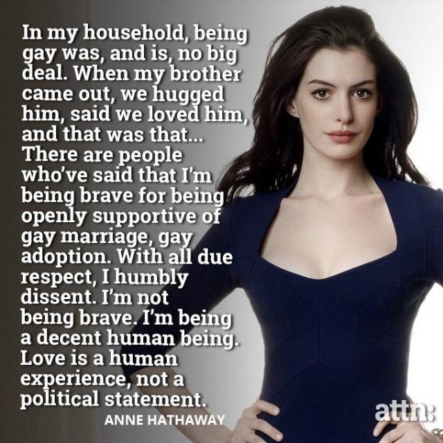 Well said, #AnneHathaway. You are indeed a #DecentHumanBeing. Love IS a human experience & not a political statement http://t.co/AusMX8fKea