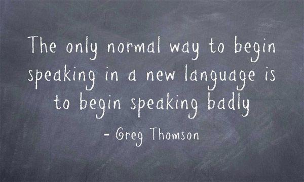 "Image result for ""The only normal way to begin speaking in a new language is to begin speaking badly."""