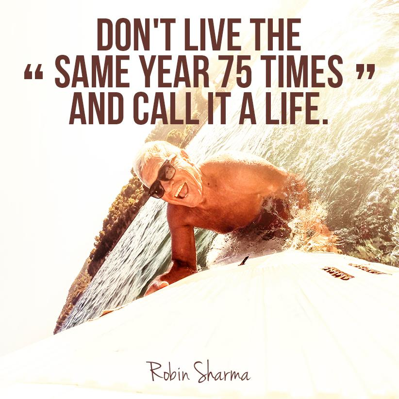 """Don T Live The Same Year 75 Times And Call It A Life: Robin Sharma On Twitter: """"Don't Live The Same Year 75"""