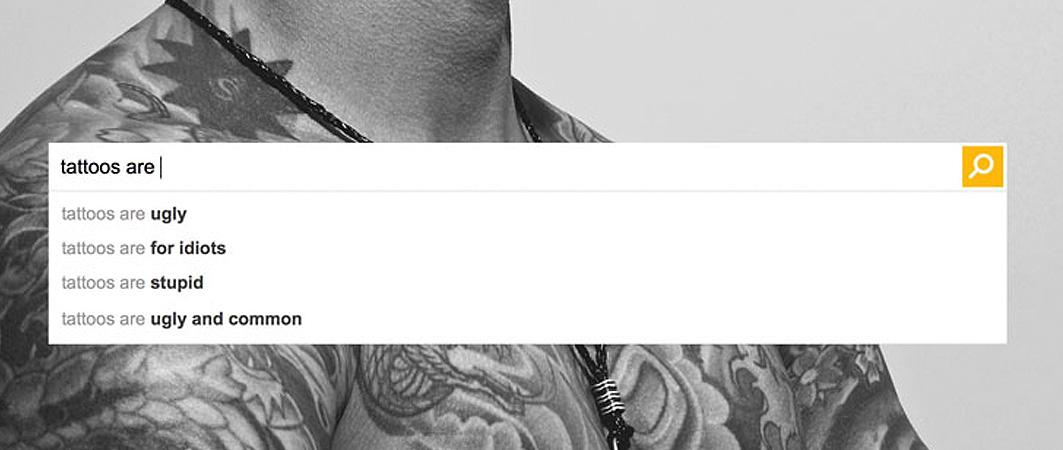 'Tattoos are for idiots', at least according to the most popular search engine terms. View: http://www.ditchthelabel.org/new-campaign-reveals-shockingly-abusive-search-engine-results/…
