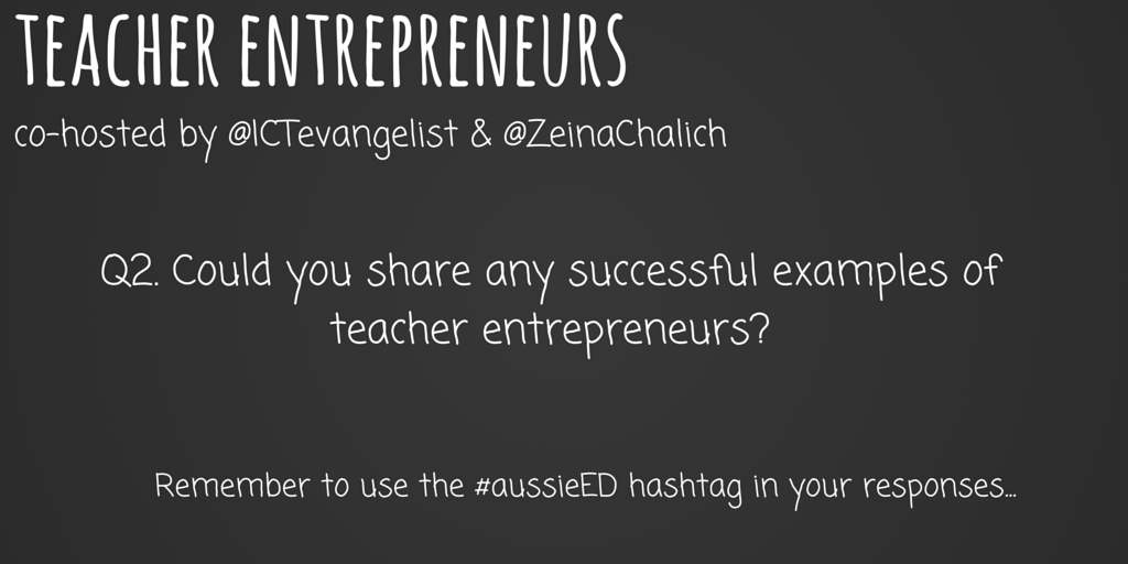 Q2 To help understand further, could you share any successful examples of teacher entrepreneurs? #aussieED pls RT http://t.co/UQkr75EVtX