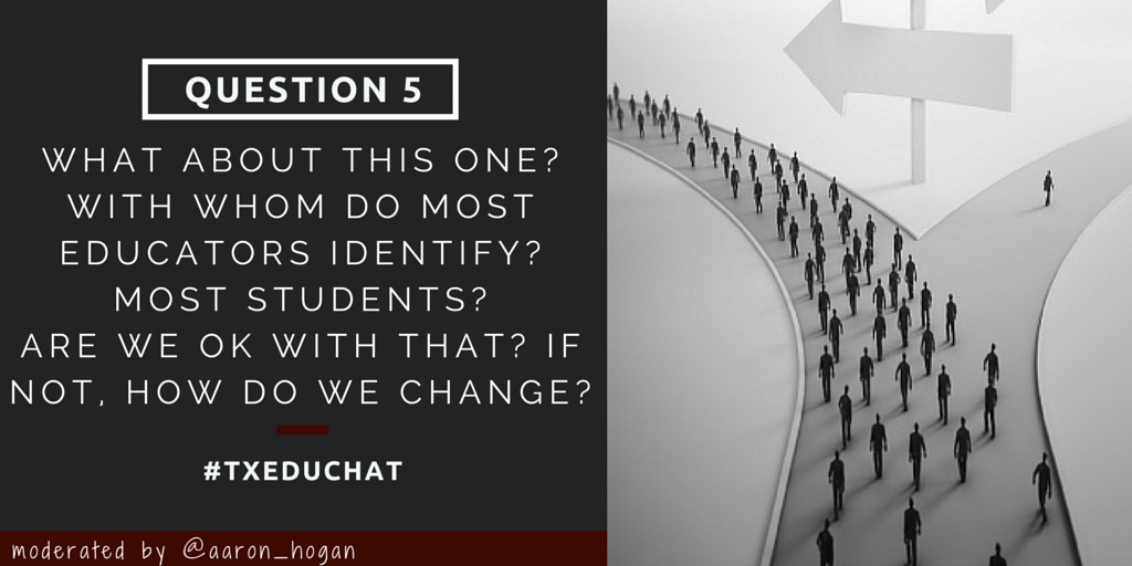 Q5: What about this one? With whom do most educators identify? What about most students? What mush change? #txeduchat http://t.co/ycXWBtWqHM