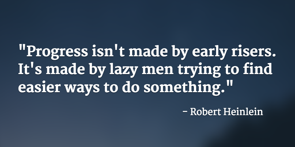 """Progress isn't made by early risers. It's made by lazy men trying to find easier ways to do something."" True dat. http://t.co/Hw2KL2yDer"