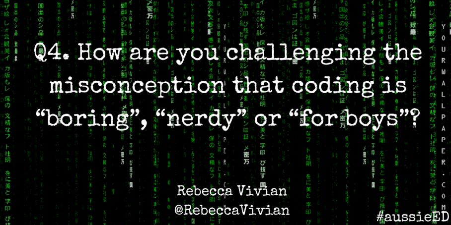 "Q4 How are you challenging the misconception that coding is ""nerdy"" or ""for boys""? via @RebeccaVivian #aussieED http://t.co/cAkY2Vt1w0"