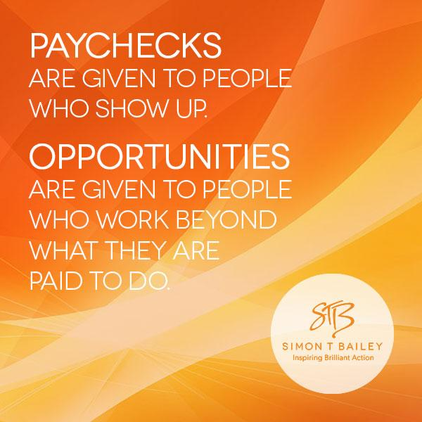 Paychecks are given to people who show up. Opportunities are given to those who work beyond what they are paid to do. http://t.co/4eiDXpLLSx