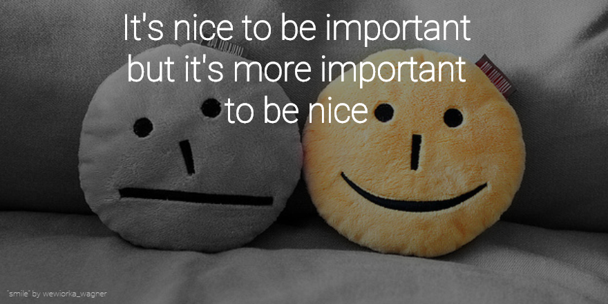 """It's nice to be important but it's more important to be nice"" http://t.co/rJCTTKfwC2 http://t.co/kilYB8NoWg"