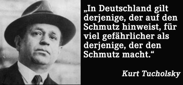 In Deutschland gilt derjenige, der auf den Schmutz hinweist, für viel gefährlicher als derjenige, der den Schmutz macht.(Kurt Tucholsky)