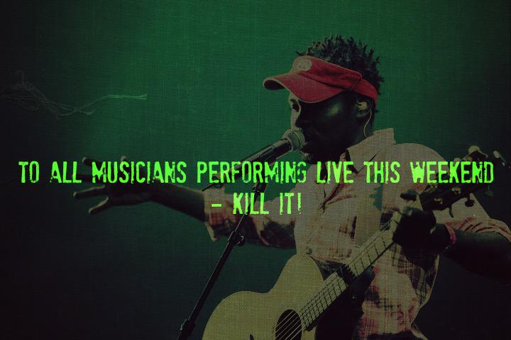 To all musicians performing live this weekend - KILL IT! http://t.co/GyGERrJTtq