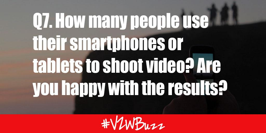 Q7. How many people use their smartphones or tablets to shoot video? Are you happy with the results? #VZWBuzz http://t.co/nUET4eFGAC