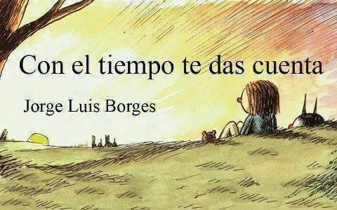 Con el tiempo te das cuenta:  Borges http://t.co/g0ho499tit