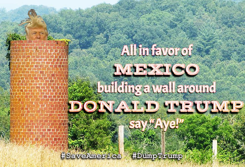 """All in favor of MEXICO building a wall around DONALD TRUMP say """"Aye!"""" #SaveAmerica #DumpTrump http://t.co/gH4a4uJnVP"""