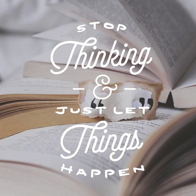 """Quotes On Letting Things Happen: Let's Live Happy! On Twitter: """"Stop Thinking And Just Let"""