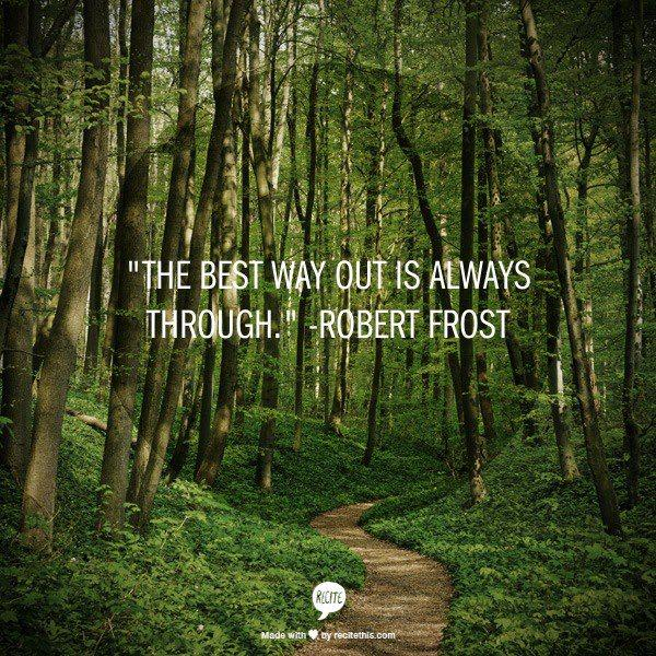 The best way out is always through. -Robert Frost http://t.co/rZl3Y2E67m