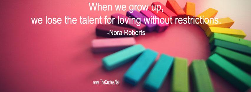 When we grow up, we lose the talent for loving without restrictions.-Nora Roberts  http://www. thequotes.net/2014/07/nora-r oberts-quotes/ &nbsp; …  <br>http://pic.twitter.com/NMwS1vkO7b #lovequote