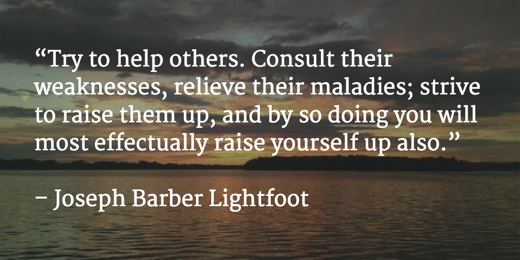"""Try to help others... by so doing you will most effectually raise yourself up also."" – Joseph Barber Lightfoot http://t.co/WF7aYkzcQF"