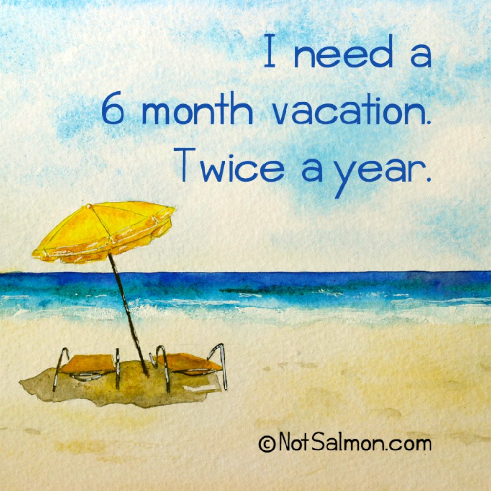 I Need A 6 Month Vacation Twice Year Notsalmon Quotes