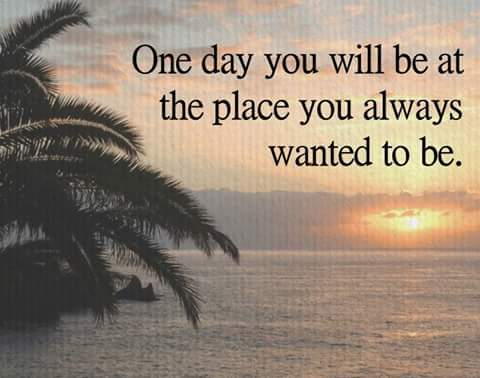 Image result for one day... you will be at the place you always wanted to be