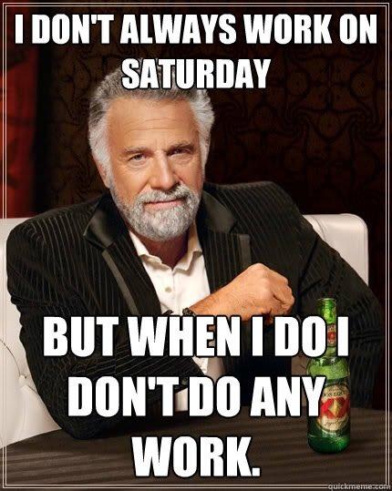 Funny Memes For Saturday : Image gallery i work saturday meme