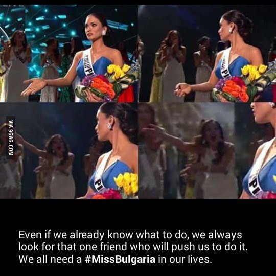 I need a type of friend like Miss Bulgaria, also in our lives.  http://9gag.com/gag/aQ8qgwW?ref=tp …