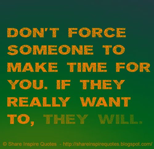 Share Inspire Quotes On Twitter Dont Force Someone To Make Time