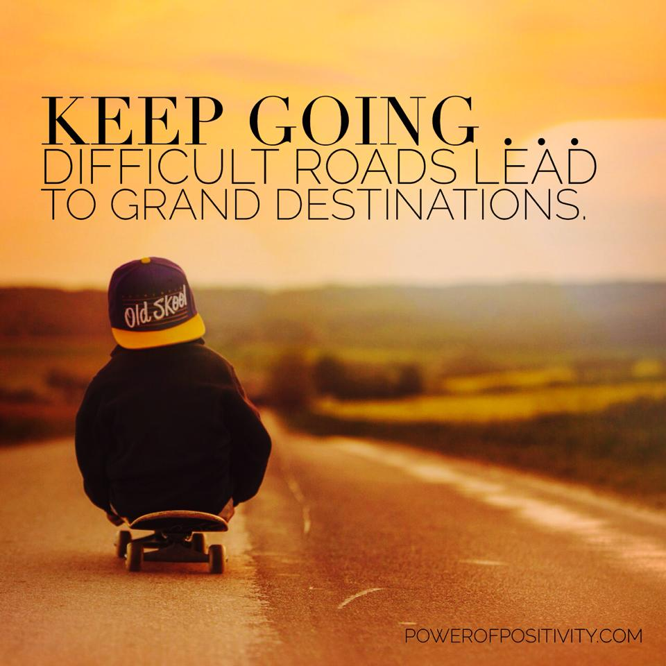 472733db5b802 Keep going... difficult roads lead to grand destinations ...