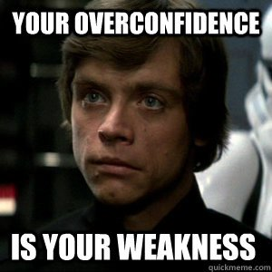your overconfidence is your weakness